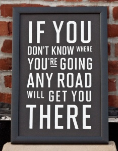 If You Don't Know Where You're Going Any Road Will Get You There